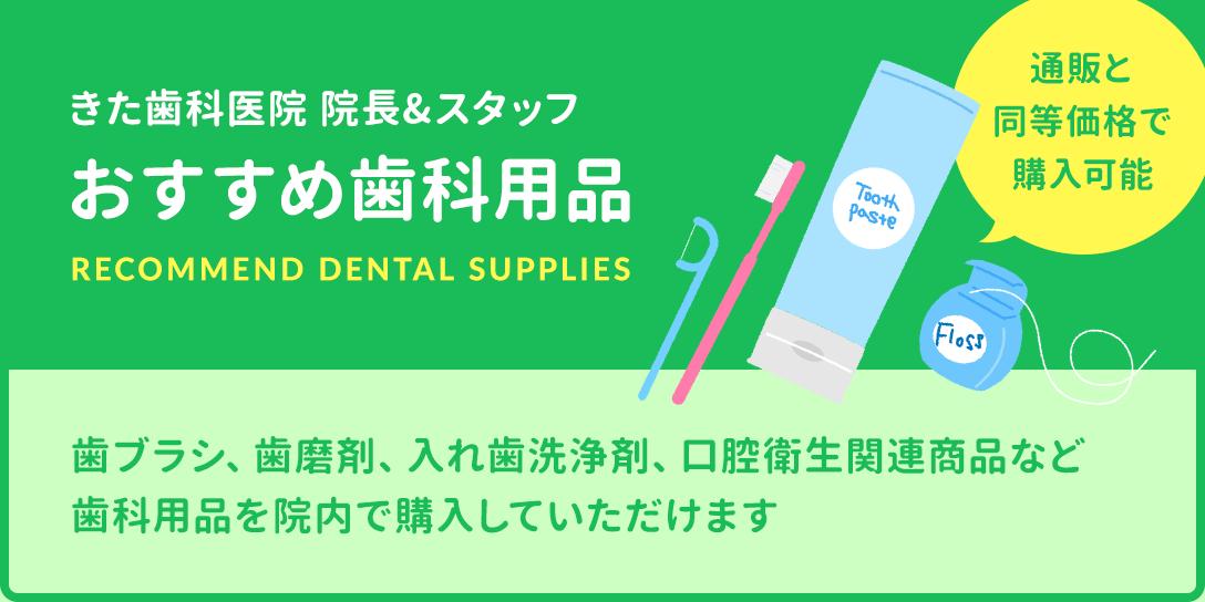 きた歯科医院 院長&スタッフ おすすめ歯科用品 通販と同等価格で購入可能 歯ブラシ、歯磨剤、入れ歯洗浄剤、口腔衛生関連商品など歯科用品を院内で購入していただけます